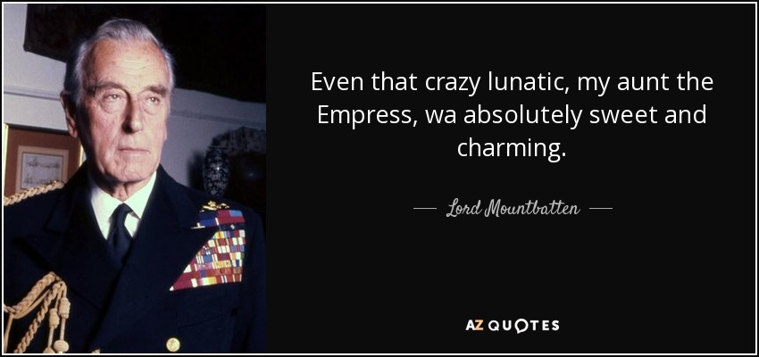 Even that crazy lunatic, my aunt the Empress, wa absolutely sweet and charming. - Lord Mountbatten