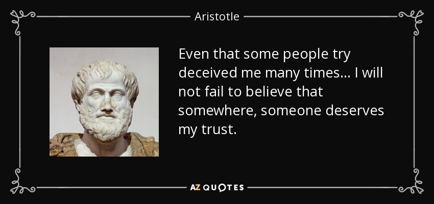 Even that some people try deceived me many times ... I will not fail to believe that somewhere, someone deserves my trust. - Aristotle