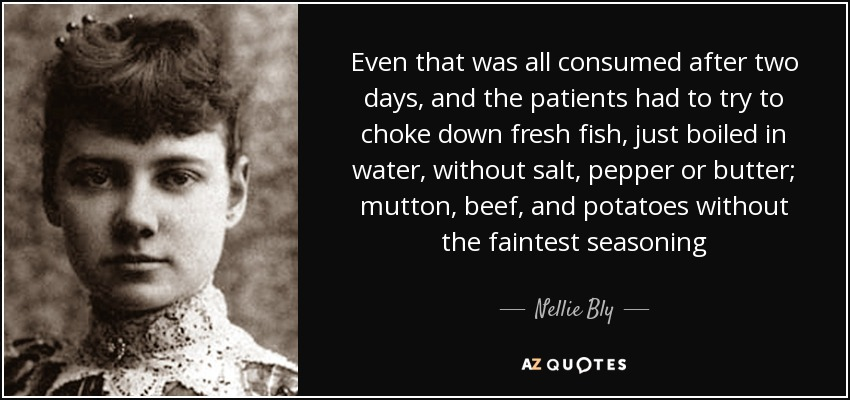 Even that was all consumed after two days, and the patients had to try to choke down fresh fish, just boiled in water, without salt, pepper or butter; mutton, beef, and potatoes without the faintest seasoning - Nellie Bly