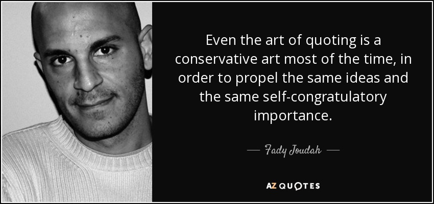 Even the art of quoting is a conservative art most of the time, in order to propel the same ideas and the same self-congratulatory importance. - Fady Joudah