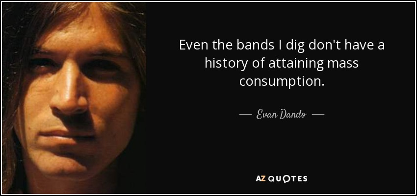 Even the bands I dig don't have a history of attaining mass consumption. - Evan Dando