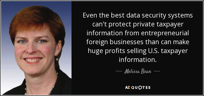 Even the best data security systems can't protect private taxpayer information from entrepreneurial foreign businesses than can make huge profits selling U.S. taxpayer information. - Melissa Bean