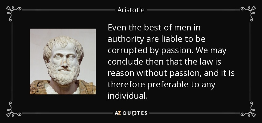Even the best of men in authority are liable to be corrupted by passion. We may conclude then that the law is reason without passion, and it is therefore preferable to any individual. - Aristotle