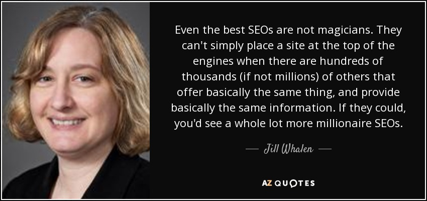 Even the best SEOs are not magicians. They can't simply place a site at the top of the engines when there are hundreds of thousands (if not millions) of others that offer basically the same thing, and provide basically the same information. If they could, you'd see a whole lot more millionaire SEOs. - Jill Whalen