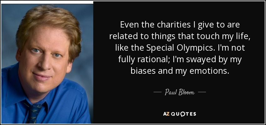 Even the charities I give to are related to things that touch my life, like the Special Olympics. I'm not fully rational; I'm swayed by my biases and my emotions. - Paul Bloom