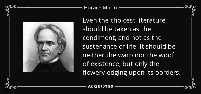 Even the choicest literature should be taken as the condiment, and not as the sustenance of life. It should be neither the warp nor the woof of existence, but only the flowery edging upon its borders. - Horace Mann