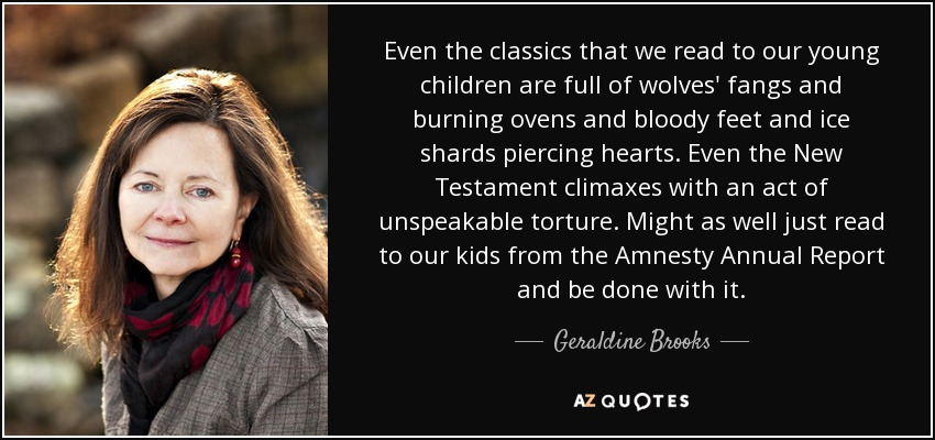 Even the classics that we read to our young children are full of wolves' fangs and burning ovens and bloody feet and ice shards piercing hearts. Even the New Testament climaxes with an act of unspeakable torture. Might as well just read to our kids from the Amnesty Annual Report and be done with it. - Geraldine Brooks