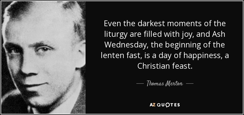 Even the darkest moments of the liturgy are filled with joy, and Ash Wednesday, the beginning of the lenten fast, is a day of happiness, a Christian feast. - Thomas Merton