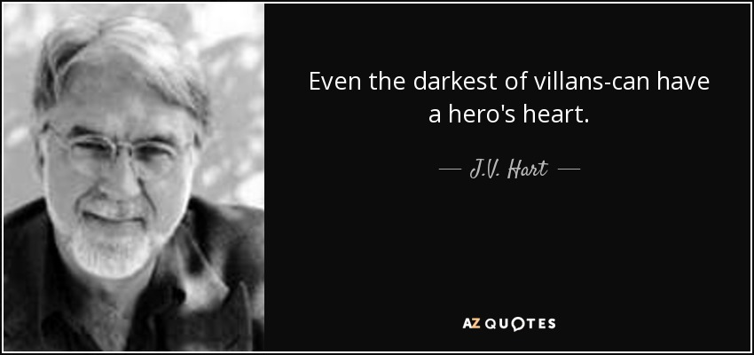 Even the darkest of villans-can have a hero's heart. - J.V. Hart