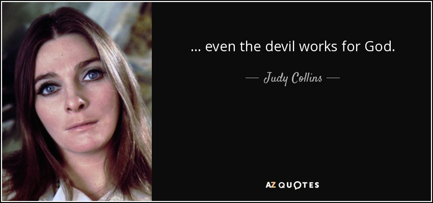 ... even the devil works for God. - Judy Collins