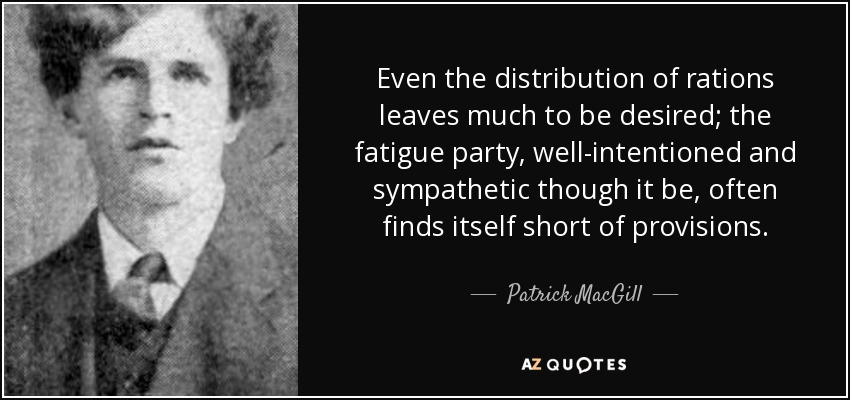 Even the distribution of rations leaves much to be desired; the fatigue party, well-intentioned and sympathetic though it be, often finds itself short of provisions. - Patrick MacGill