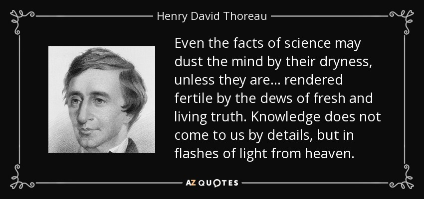Even the facts of science may dust the mind by their dryness, unless they are ... rendered fertile by the dews of fresh and living truth. Knowledge does not come to us by details, but in flashes of light from heaven. - Henry David Thoreau