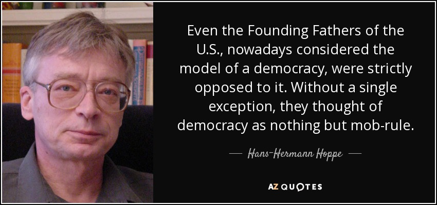 Even the Founding Fathers of the U.S., nowadays considered the model of a democracy, were strictly opposed to it. Without a single exception, they thought of democracy as nothing but mob-rule. - Hans-Hermann Hoppe