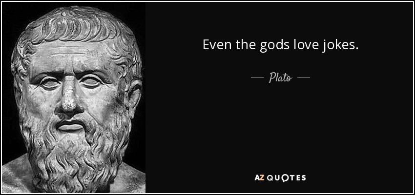 Even the gods love jokes. - Plato