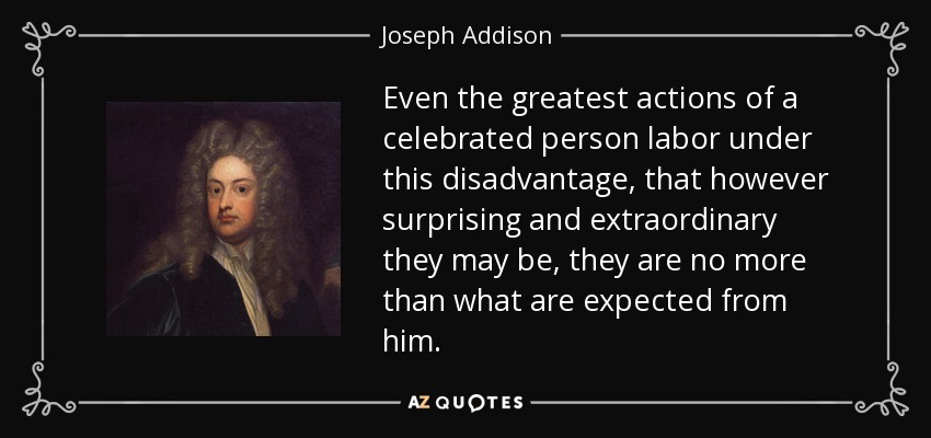 Even the greatest actions of a celebrated person labor under this disadvantage, that however surprising and extraordinary they may be, they are no more than what are expected from him. - Joseph Addison