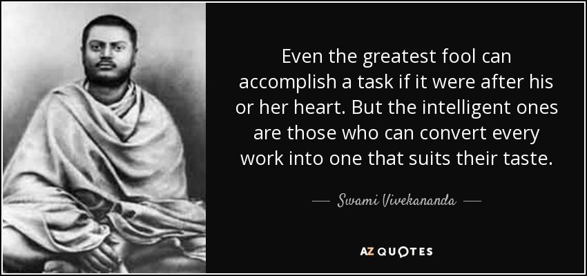 Even the greatest fool can accomplish a task if it were after his or her heart. But the intelligent ones are those who can convert every work into one that suits their taste. - Swami Vivekananda