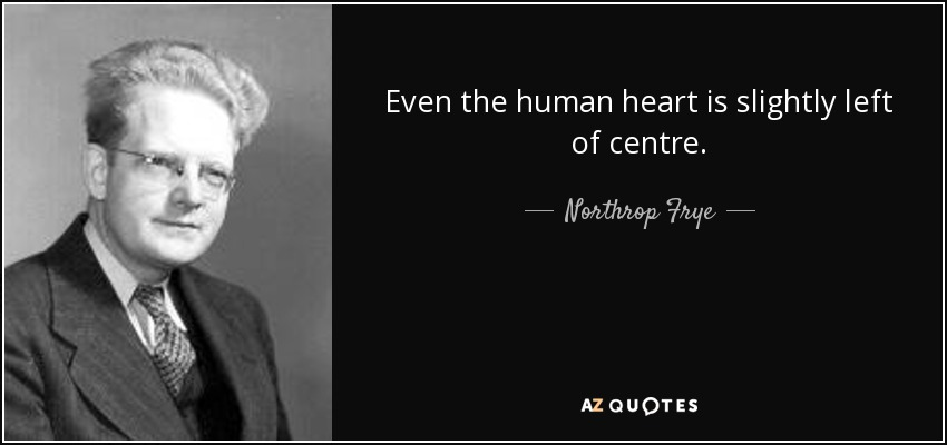 Even the human heart is slightly left of centre. - Northrop Frye
