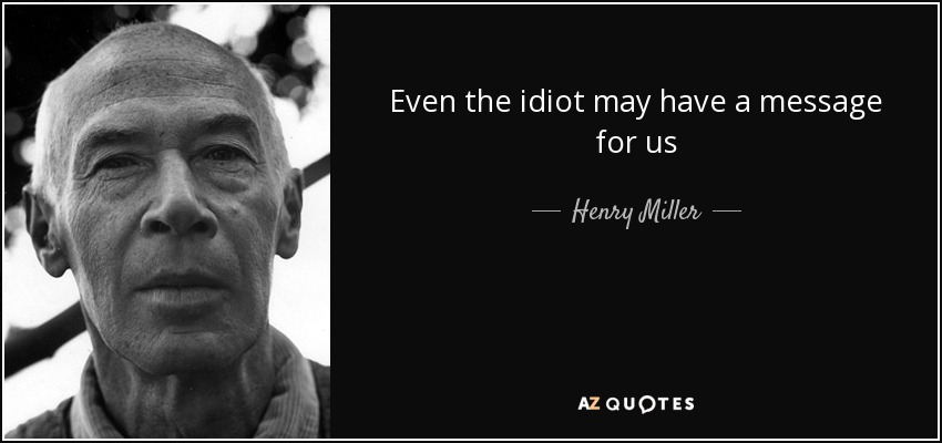 Even the idiot may have a message for us - Henry Miller