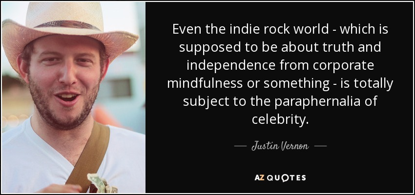 Even the indie rock world - which is supposed to be about truth and independence from corporate mindfulness or something - is totally subject to the paraphernalia of celebrity. - Justin Vernon