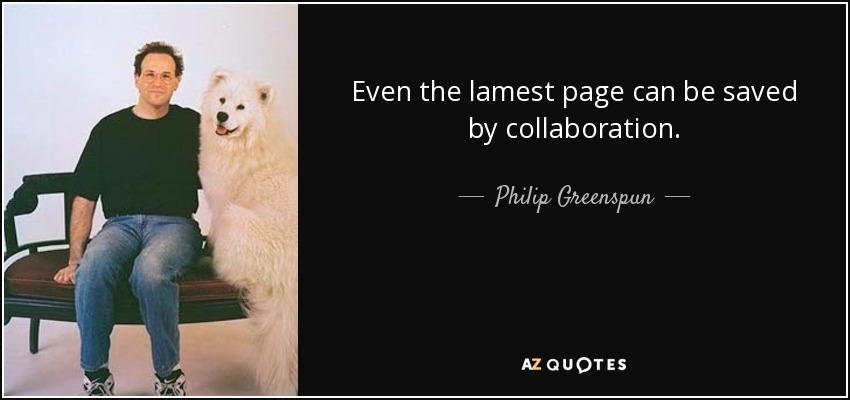 Even the lamest page can be saved by collaboration. - Philip Greenspun
