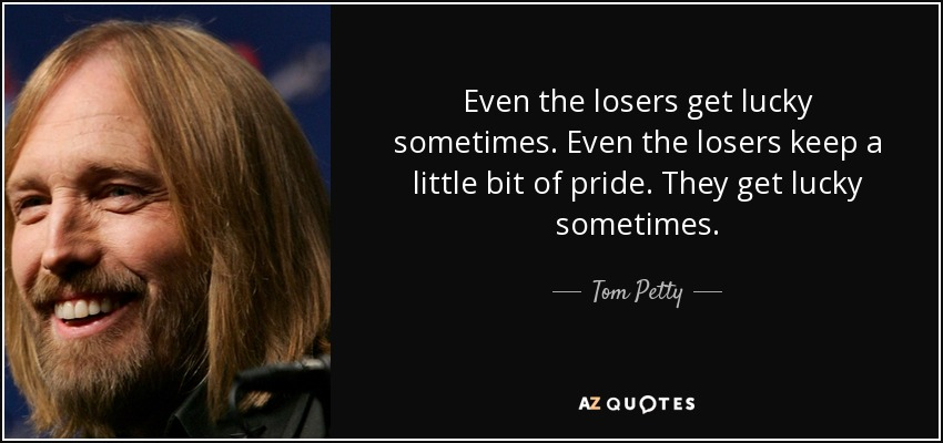 Even the losers get lucky sometimes. Even the losers keep a little bit of pride. They get lucky sometimes. - Tom Petty