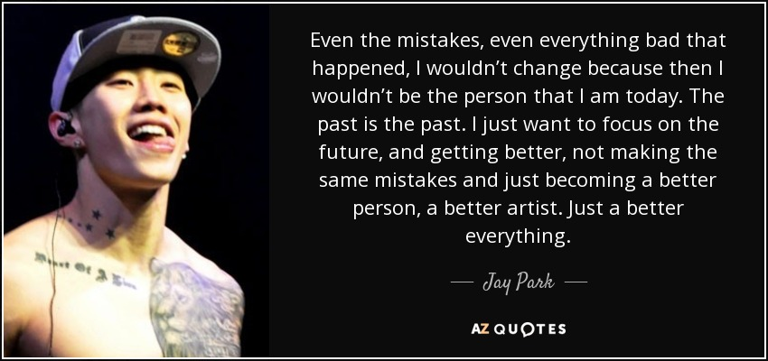 Even the mistakes, even everything bad that happened, I wouldn't change because then I wouldn't be the person that I am today. The past is the past. I just want to focus on the future, and getting better, not making the same mistakes and just becoming a better person, a better artist. Just a better everything. - Jay Park