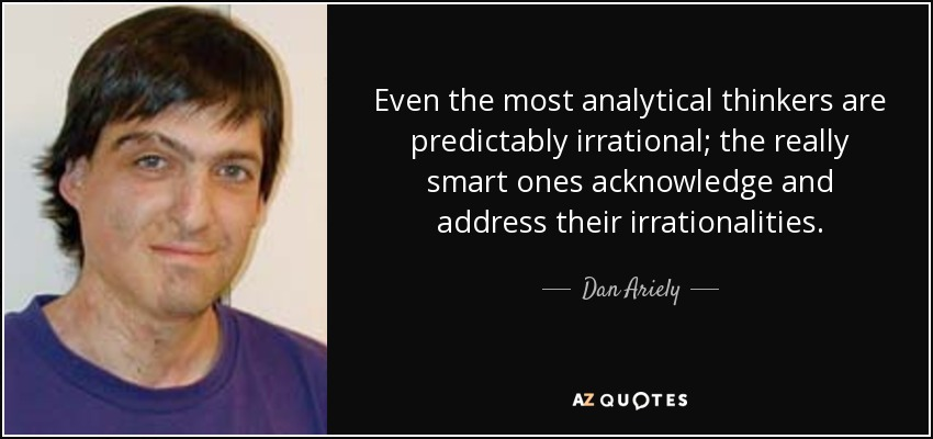 Even the most analytical thinkers are predictably irrational; the really smart ones acknowledge and address their irrationalities. - Dan Ariely