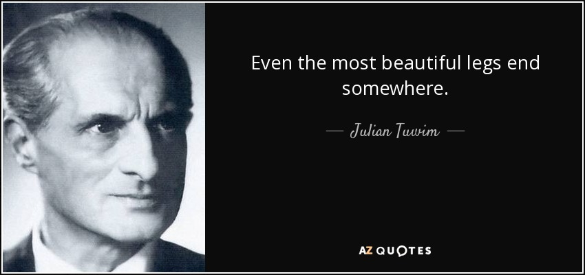 Julian Tuwim Quote: Even The Most Beautiful Legs End