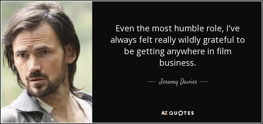 Even the most humble role, I've always felt really wildly grateful to be getting anywhere in film business. - Jeremy Davies