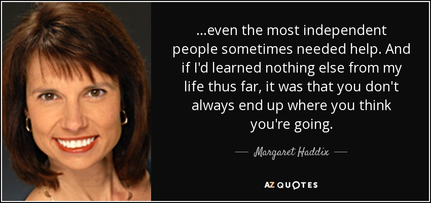 ...even the most independent people sometimes needed help. And if I'd learned nothing else from my life thus far, it was that you don't always end up where you think you're going. - Margaret Haddix