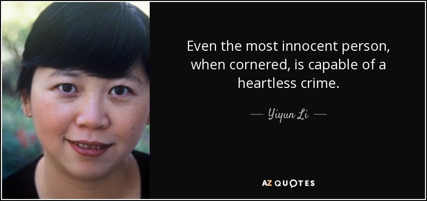 Even the most innocent person, when cornered, is capable of a heartless crime. - Yiyun Li