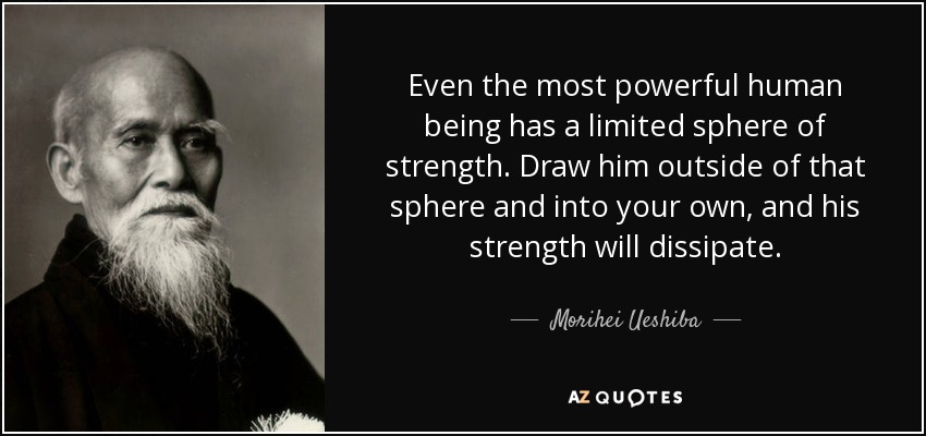 Even the most powerful human being has a limited sphere of strength. Draw him outside of that sphere and into your own, and his strength will dissipate. - Morihei Ueshiba