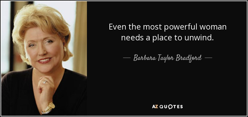 Even the most powerful woman needs a place to unwind. - Barbara Taylor Bradford