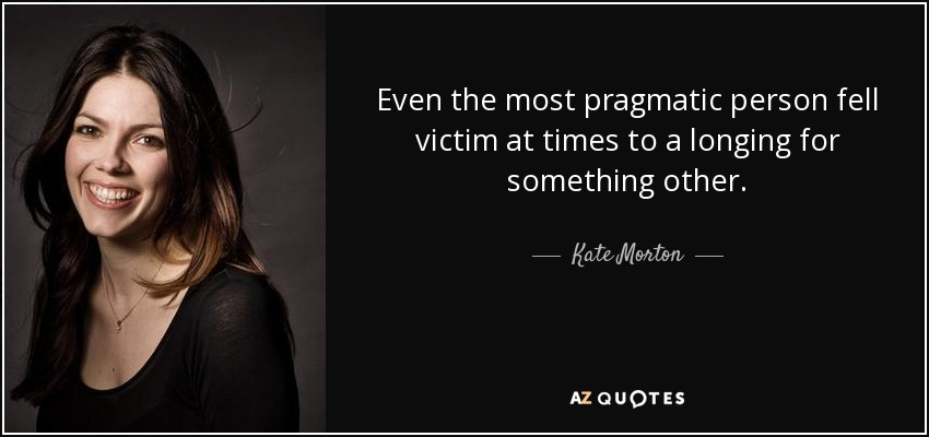 Even the most pragmatic person fell victim at times to a longing for something other. - Kate Morton