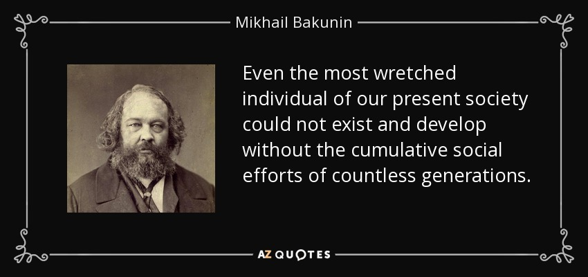 Even the most wretched individual of our present society could not exist and develop without the cumulative social efforts of countless generations. - Mikhail Bakunin