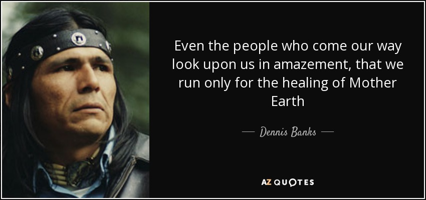 Even the people who come our way look upon us in amazement, that we run only for the healing of Mother Earth - Dennis Banks