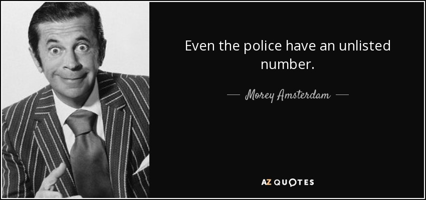 Even the police have an unlisted number. - Morey Amsterdam