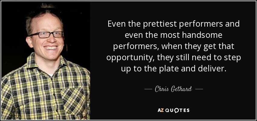 Even the prettiest performers and even the most handsome performers, when they get that opportunity, they still need to step up to the plate and deliver. - Chris Gethard