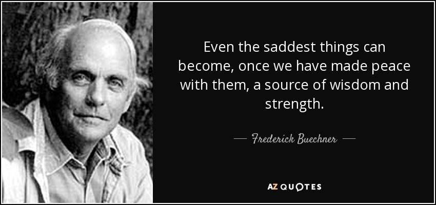 Even the saddest things can become, once we have made peace with them, a source of wisdom and strength. - Frederick Buechner