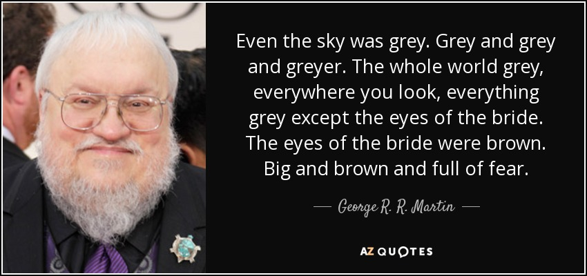 Even the sky was grey. Grey and grey and greyer. The whole world grey, everywhere you look, everything grey except the eyes of the bride. The eyes of the bride were brown. Big and brown and full of fear. - George R. R. Martin