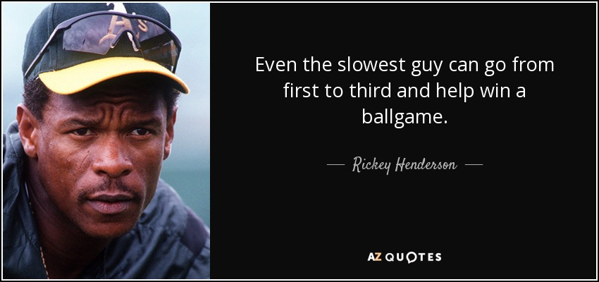 Even the slowest guy can go from first to third and help win a ballgame. - Rickey Henderson
