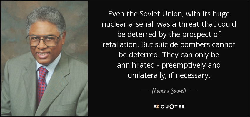 Even the Soviet Union, with its huge nuclear arsenal, was a threat that could be deterred by the prospect of retaliation. But suicide bombers cannot be deterred. They can only be annihilated - preemptively and unilaterally, if necessary. - Thomas Sowell