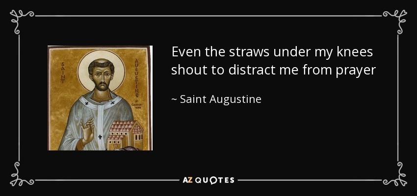 Even the straws under my knees shout to distract me from prayer - Saint Augustine