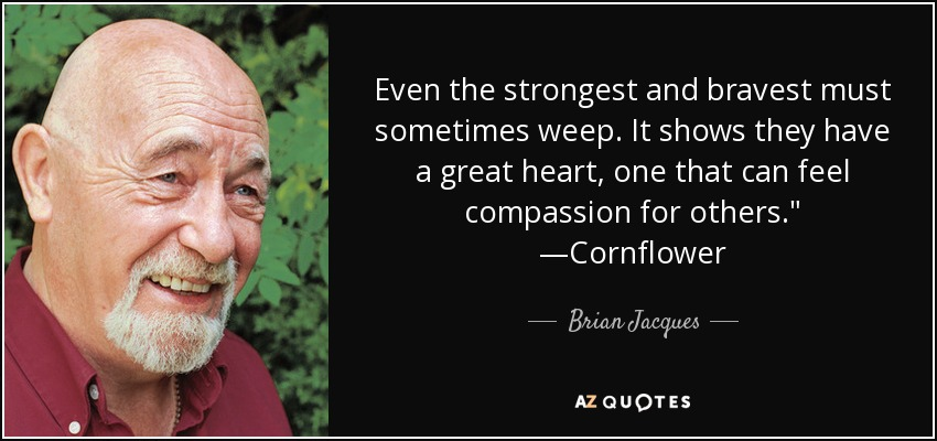 Even the strongest and bravest must sometimes weep. It shows they have a great heart, one that can feel compassion for others.