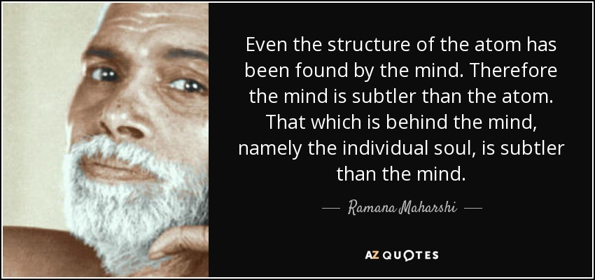 Even the structure of the atom has been found by the mind. Therefore the mind is subtler than the atom. That which is behind the mind, namely the individual soul, is subtler than the mind. - Ramana Maharshi