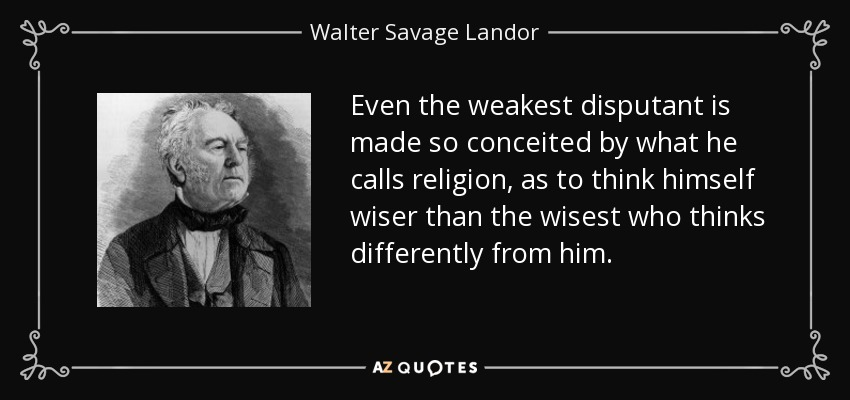 Even the weakest disputant is made so conceited by what he calls religion, as to think himself wiser than the wisest who thinks differently from him. - Walter Savage Landor