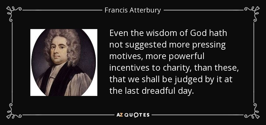 Even the wisdom of God hath not suggested more pressing motives, more powerful incentives to charity, than these, that we shall be judged by it at the last dreadful day. - Francis Atterbury