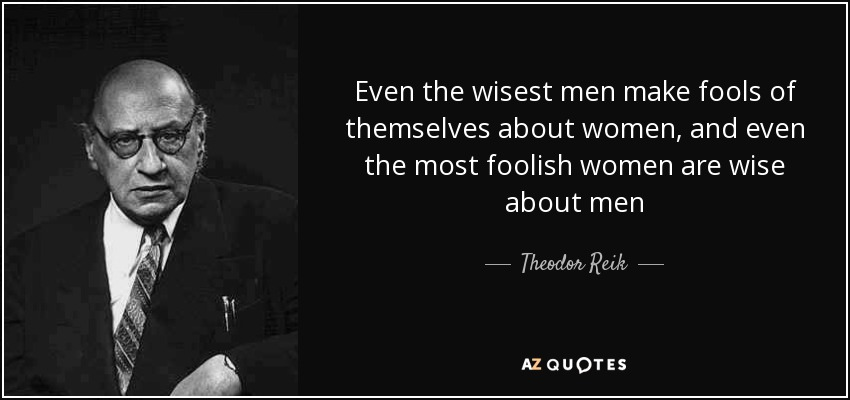 Even the wisest men make fools of themselves about women, and even the most foolish women are wise about men - Theodor Reik