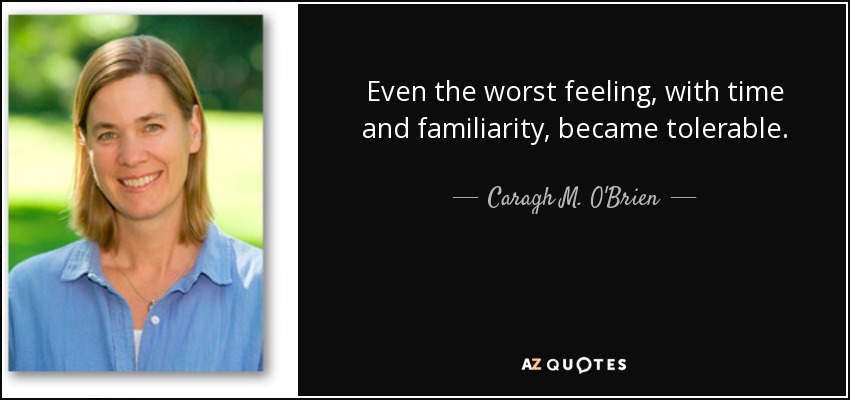 Even the worst feeling, with time and familiarity, became tolerable. - Caragh M. O'Brien