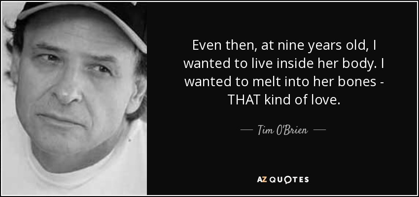 Even then, at nine years old, I wanted to live inside her body. I wanted to melt into her bones - THAT kind of love. - Tim O'Brien
